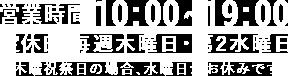 営業時間10:00~19:00 定休日 木曜日(木曜祝祭日の場合、水曜休み)